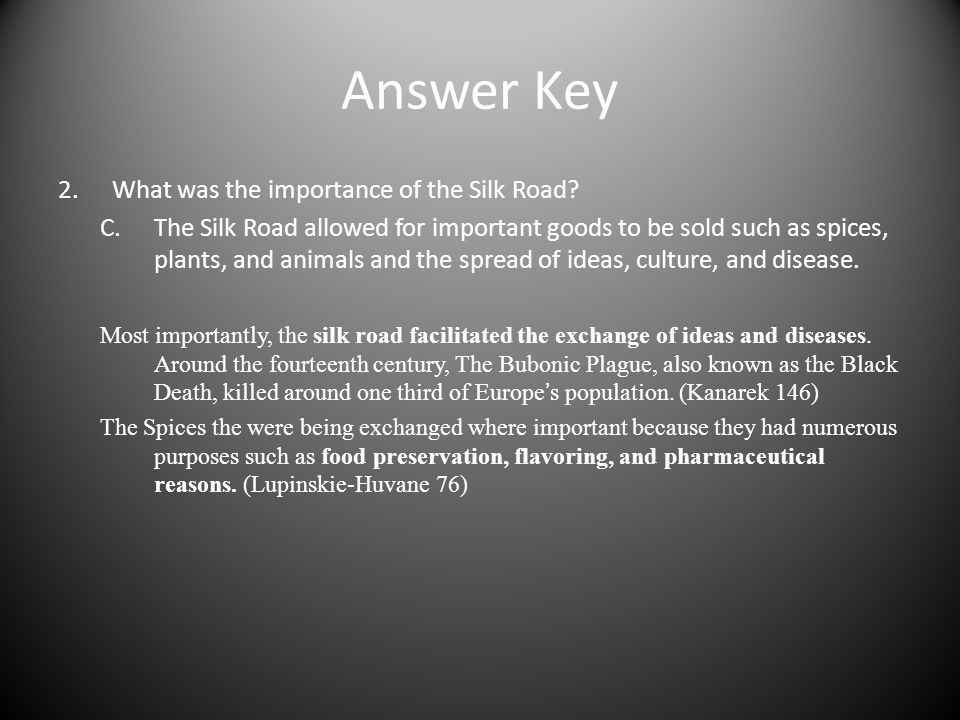 Answer Key 2.What was the importance of the Silk Road? C.The Silk Road allowed for important goods to be sold such as spices, plants, and animals and