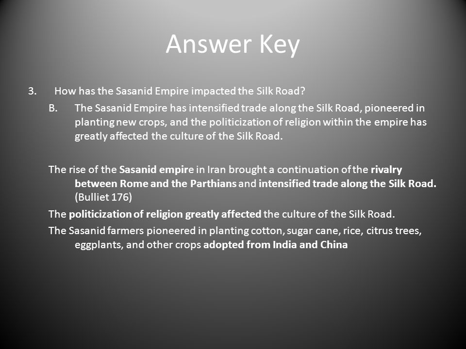 Answer Key 3.How has the Sasanid Empire impacted the Silk Road? B.The Sasanid Empire has intensified trade along the Silk Road, pioneered in planting