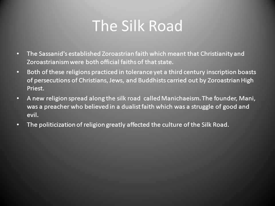 The Silk Road The Sassanid's established Zoroastrian faith which meant that Christianity and Zoroastrianism were both official faiths of that state. B