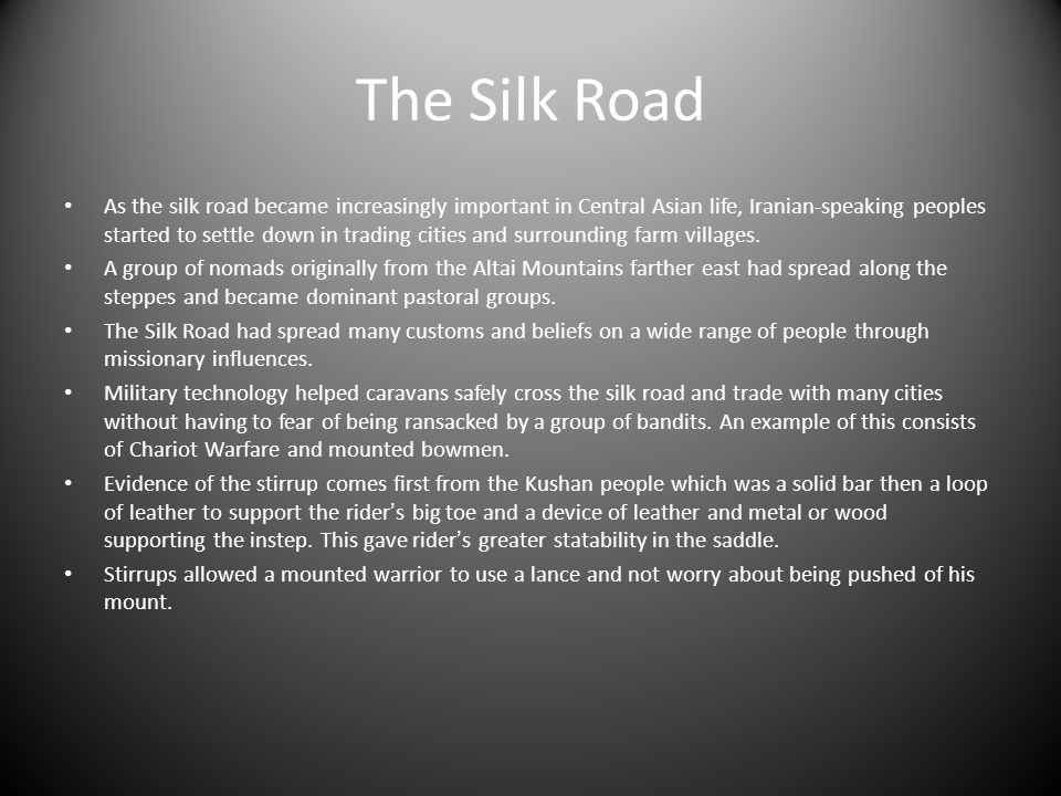 The Silk Road As the silk road became increasingly important in Central Asian life, Iranian-speaking peoples started to settle down in trading cities