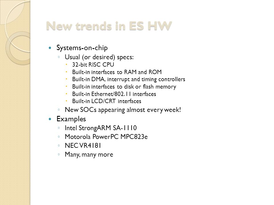 New trends in ES HW Systems-on-chip ◦ Usual (or desired) specs:  32-bit RISC CPU  Built-in interfaces to RAM and ROM  Built-in DMA, interrupt and timing controllers  Built-in interfaces to disk or flash memory  Built-in Ethernet/802.11 interfaces  Built-in LCD/CRT interfaces ◦ New SOCs appearing almost every week.