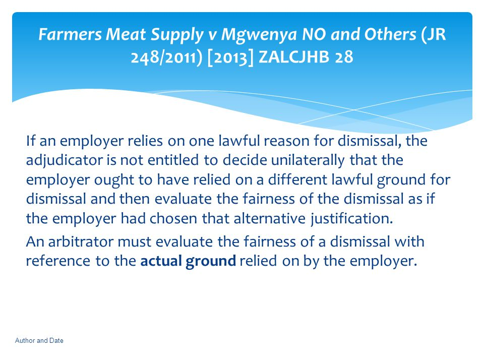 Farmers Meat Supply v Mgwenya NO and Others (JR 248/2011) [2013] ZALCJHB 28 If an employer relies on one lawful reason for dismissal, the adjudicator