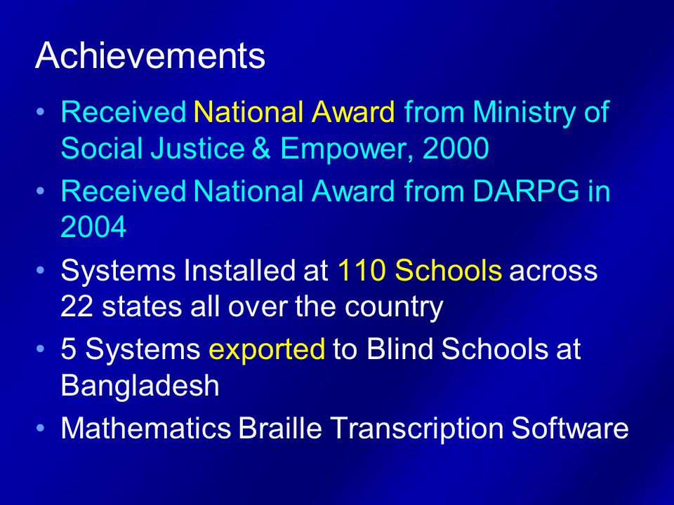 Achievements Received National Award from Ministry of Social Justice & Empower, 2000 Received National Award from DARPG in 2004 Systems Installed at 110 Schools across 22 states all over the country 5 Systems exported to Blind Schools at Bangladesh Mathematics Braille Transcription Software