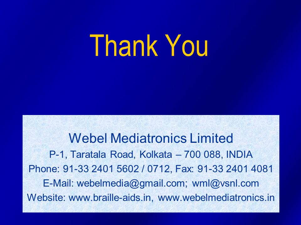 Thank You Webel Mediatronics Limited P-1, Taratala Road, Kolkata – 700 088, INDIA Phone: 91-33 2401 5602 / 0712, Fax: 91-33 2401 4081 E-Mail: webelmedia@gmail.com; wml@vsnl.com Website: www.braille-aids.in, www.webelmediatronics.in