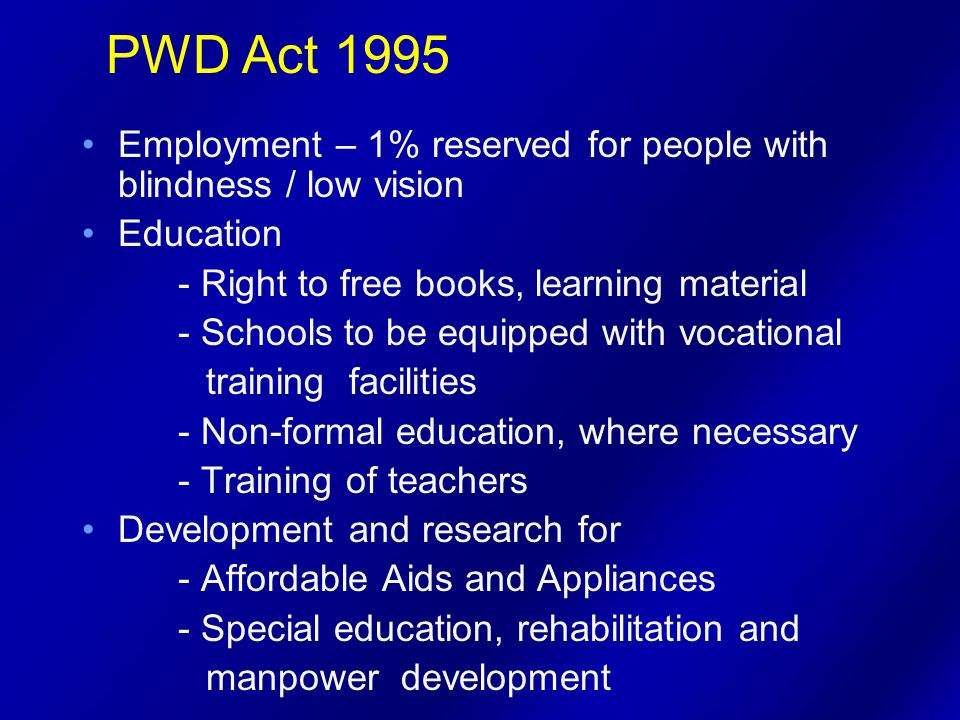 Employment – 1% reserved for people with blindness / low vision Education - Right to free books, learning material - Schools to be equipped with vocational training facilities - Non-formal education, where necessary - Training of teachers Development and research for - Affordable Aids and Appliances - Special education, rehabilitation and manpower development PWD Act 1995