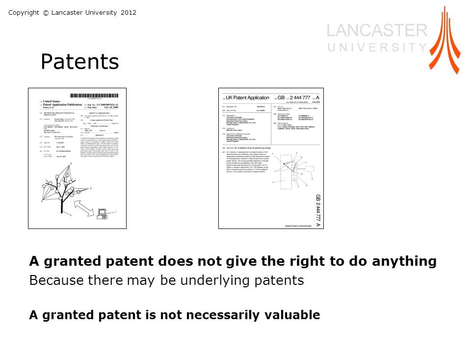 Copyright © Lancaster University 2012 LANCASTER U N I V E R S I T Y Patents A granted patent does not give the right to do anything Because there may be underlying patents A granted patent is not necessarily valuable