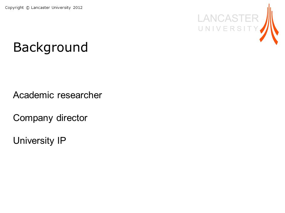Copyright © Lancaster University 2012 LANCASTER U N I V E R S I T Y Academic researcher Company director University IP Background