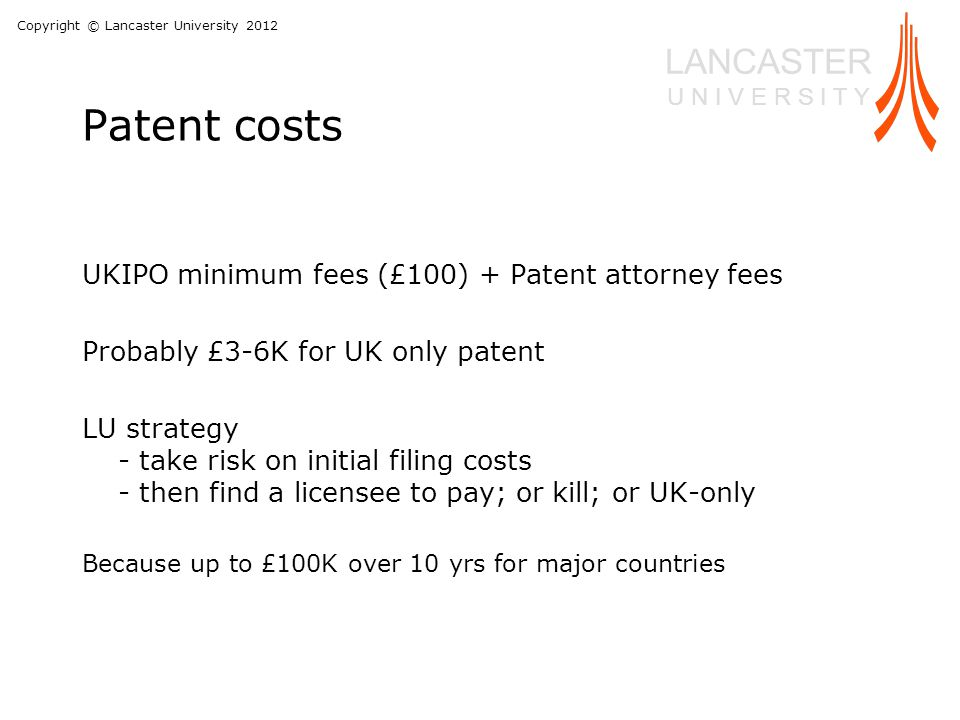 Copyright © Lancaster University 2012 LANCASTER U N I V E R S I T Y Patent costs UKIPO minimum fees (£100) + Patent attorney fees Probably £3-6K for UK only patent LU strategy - take risk on initial filing costs - then find a licensee to pay; or kill; or UK-only Because up to £100K over 10 yrs for major countries
