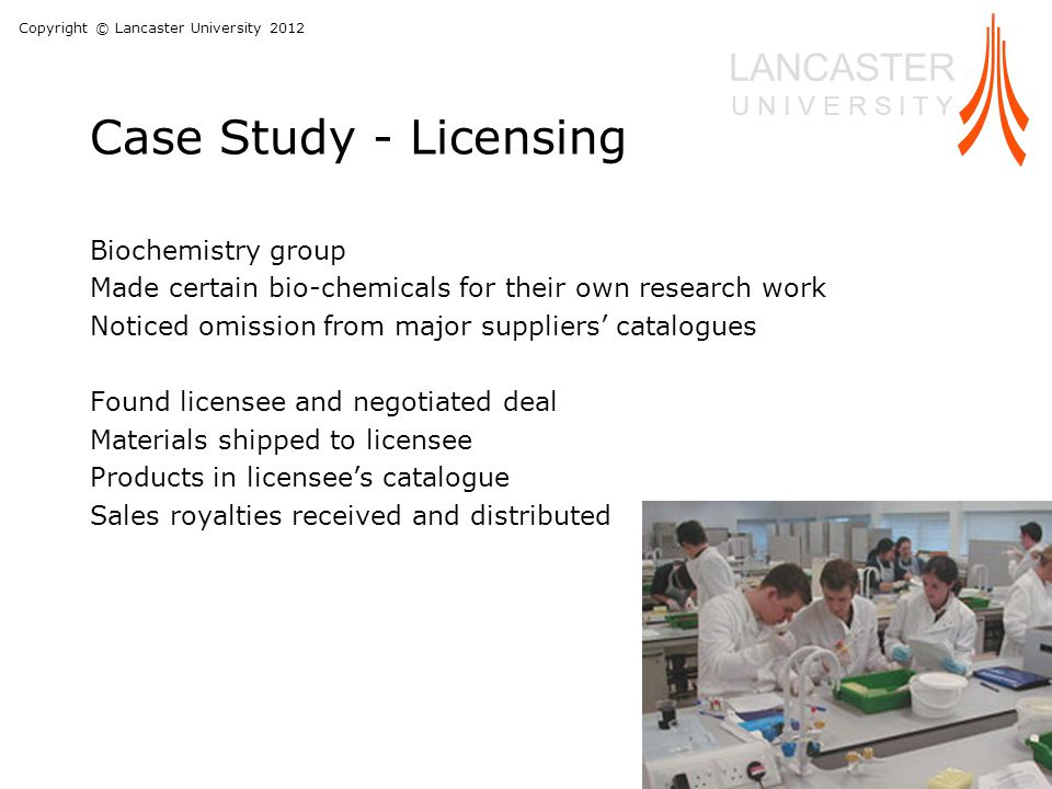 Copyright © Lancaster University 2012 LANCASTER U N I V E R S I T Y Case Study - Licensing Biochemistry group Made certain bio-chemicals for their own research work Noticed omission from major suppliers' catalogues Found licensee and negotiated deal Materials shipped to licensee Products in licensee's catalogue Sales royalties received and distributed