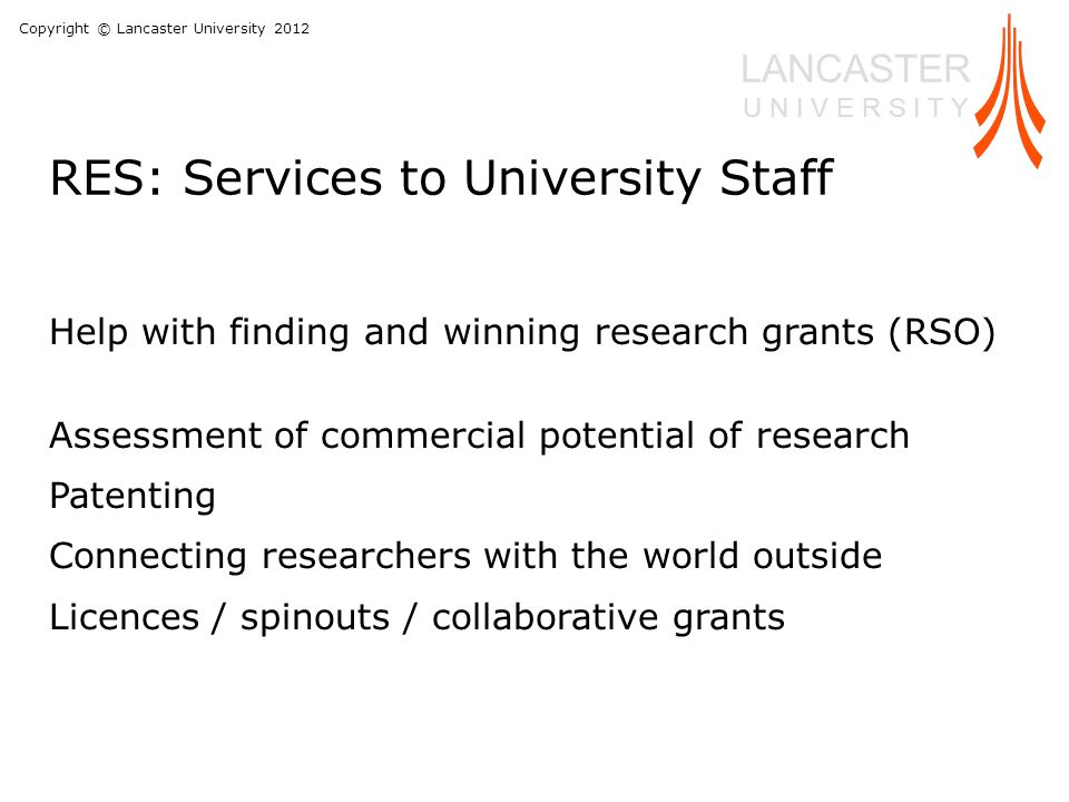 Copyright © Lancaster University 2012 LANCASTER U N I V E R S I T Y Help with finding and winning research grants (RSO) Assessment of commercial potential of research Patenting Connecting researchers with the world outside Licences / spinouts / collaborative grants RES: Services to University Staff