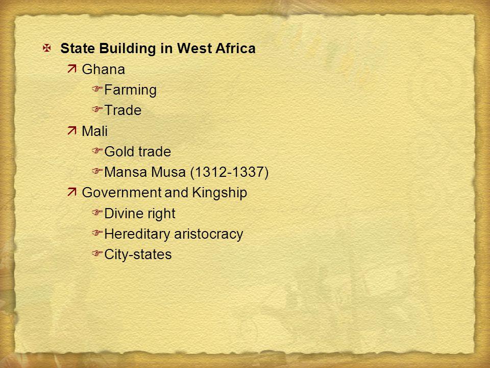XState Building in West Africa äGhana FFarming FTrade äMali FGold trade FMansa Musa (1312-1337) äGovernment and Kingship FDivine right FHereditary ari