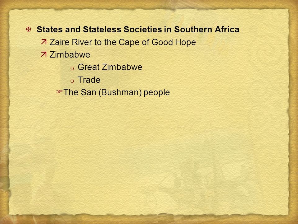 XStates and Stateless Societies in Southern Africa äZaire River to the Cape of Good Hope äZimbabwe m Great Zimbabwe m Trade FThe San (Bushman) people