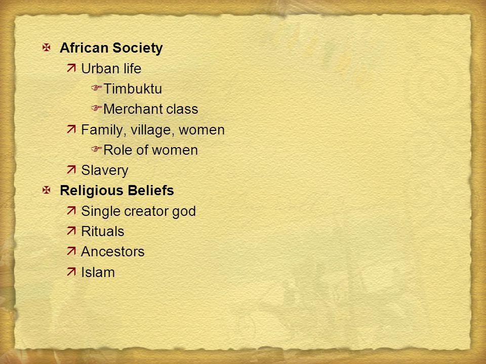 XAfrican Society äUrban life FTimbuktu FMerchant class äFamily, village, women FRole of women äSlavery XReligious Beliefs äSingle creator god äRituals