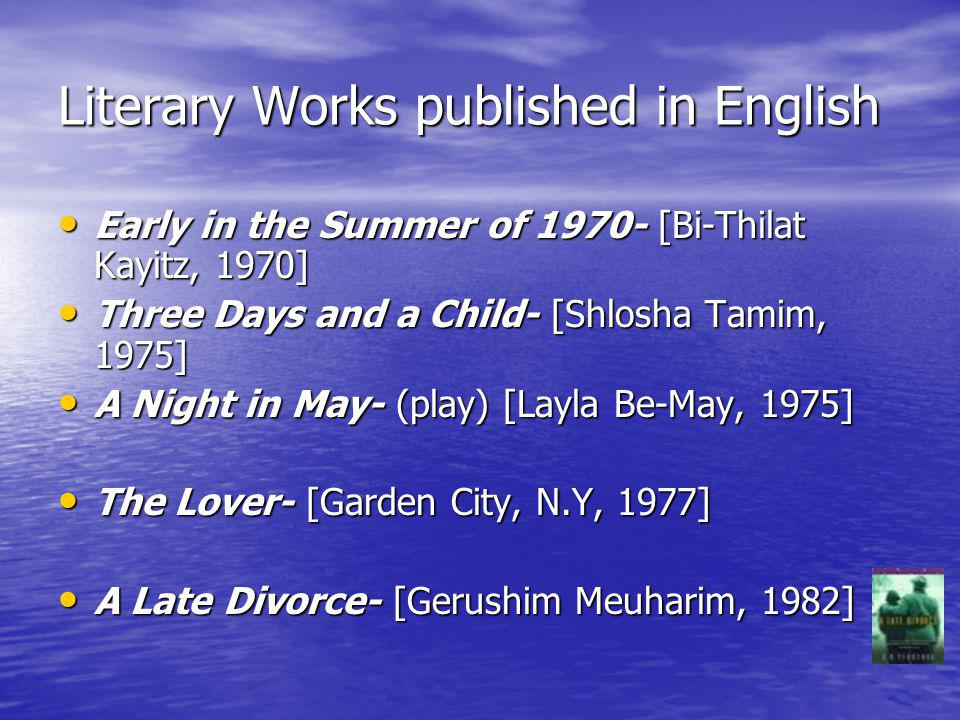 Literary Works published in English Early in the Summer of 1970- [Bi-Thilat Kayitz, 1970] Early in the Summer of 1970- [Bi-Thilat Kayitz, 1970] Three Days and a Child- [Shlosha Tamim, 1975] Three Days and a Child- [Shlosha Tamim, 1975] A Night in May- (play) [Layla Be-May, 1975] A Night in May- (play) [Layla Be-May, 1975] The Lover- [Garden City, N.Y, 1977] The Lover- [Garden City, N.Y, 1977] A Late Divorce- [Gerushim Meuharim, 1982] A Late Divorce- [Gerushim Meuharim, 1982]