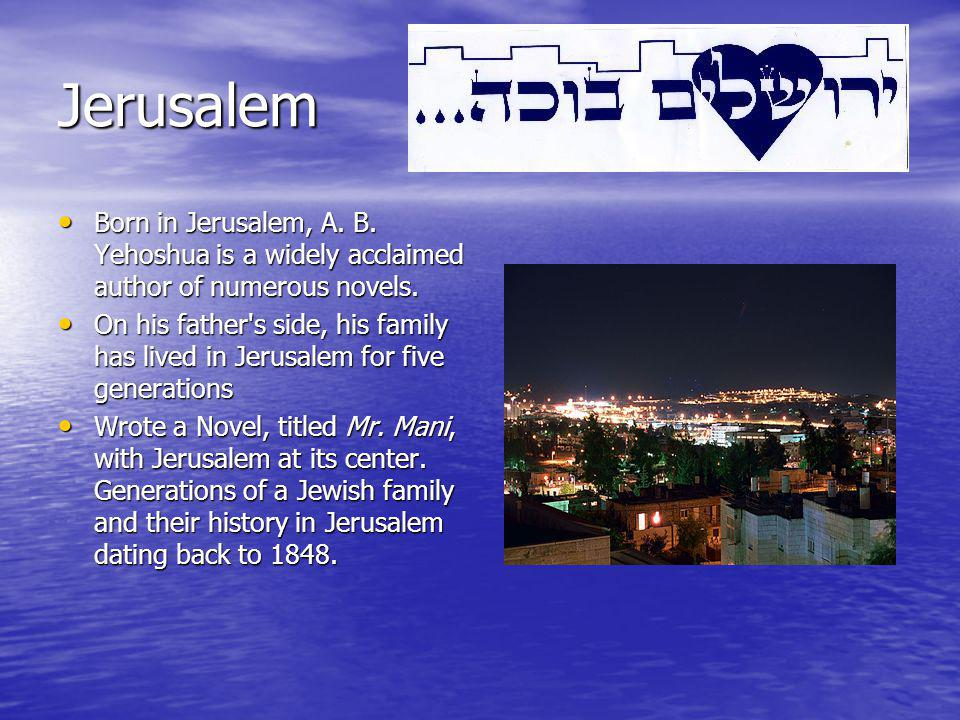 Jerusalem Born in Jerusalem, A. B. Yehoshua is a widely acclaimed author of numerous novels.
