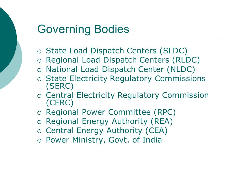 Governing Bodies  State Load Dispatch Centers (SLDC)  Regional Load Dispatch Centers (RLDC)  National Load Dispatch Center (NLDC)  State Electricity Regulatory Commissions (SERC)  Central Electricity Regulatory Commission (CERC)  Regional Power Committee (RPC)  Regional Energy Authority (REA)  Central Energy Authority (CEA)  Power Ministry, Govt.