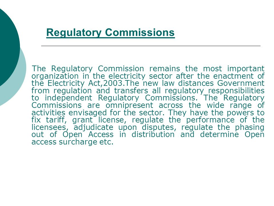 Regulatory Commissions The Regulatory Commission remains the most important organization in the electricity sector after the enactment of the Electricity Act,2003.The new law distances Government from regulation and transfers all regulatory responsibilities to independent Regulatory Commissions.