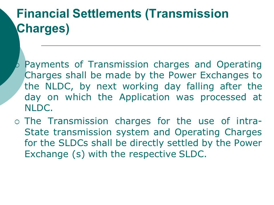 Financial Settlements (Transmission Charges)  Payments of Transmission charges and Operating Charges shall be made by the Power Exchanges to the NLDC, by next working day falling after the day on which the Application was processed at NLDC.