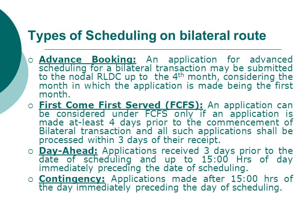 Types of Scheduling on bilateral route  Advance Booking: An application for advanced scheduling for a bilateral transaction may be submitted to the nodal RLDC up to the 4 th month, considering the month in which the application is made being the first month.