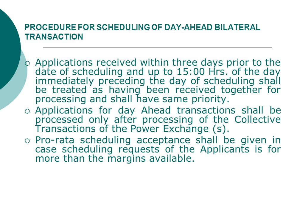 PROCEDURE FOR SCHEDULING OF DAY-AHEAD BILATERAL TRANSACTION  Applications received within three days prior to the date of scheduling and up to 15:00