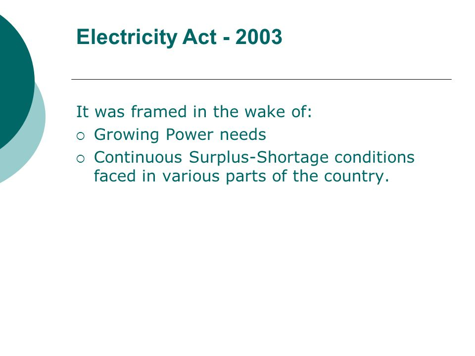 Electricity Act - 2003 It was framed in the wake of:  Growing Power needs  Continuous Surplus-Shortage conditions faced in various parts of the country.