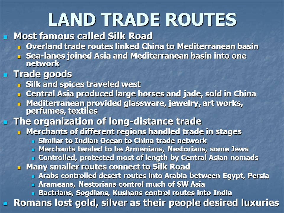 LAND TRADE ROUTES Most famous called Silk Road Most famous called Silk Road Overland trade routes linked China to Mediterranean basin Overland trade r