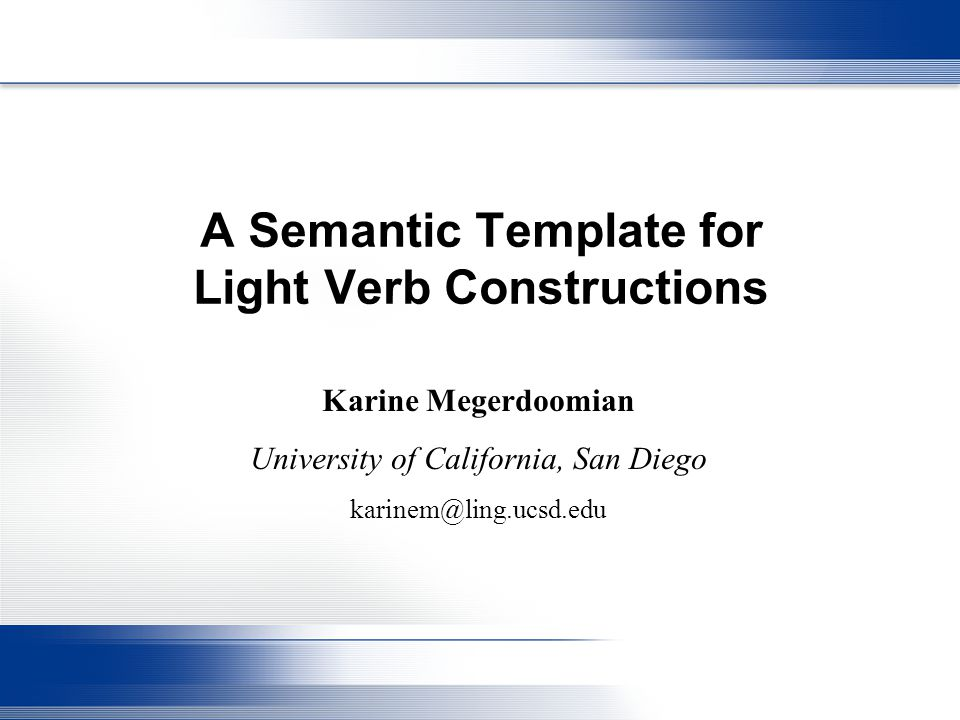 A Semantic Template for Light Verb Constructions Karine Megerdoomian University of California, San Diego karinem@ling.ucsd.edu