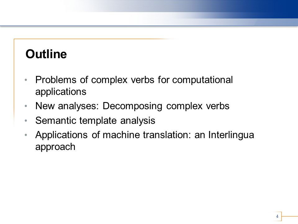 4 Outline Problems of complex verbs for computational applications New analyses: Decomposing complex verbs Semantic template analysis Applications of machine translation: an Interlingua approach