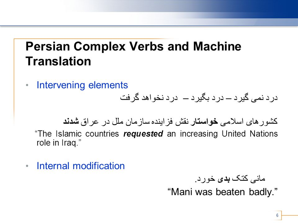 7 Persian Complex Verbs and Machine Translation List in Lexicon Advantage: Correct translations Problem: Need to repeat for each language pair Problem: Will miss novel usage