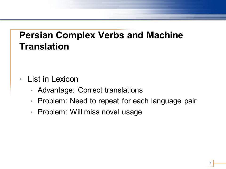 7 Persian Complex Verbs and Machine Translation List in Lexicon Advantage: Correct translations Problem: Need to repeat for each language pair Problem