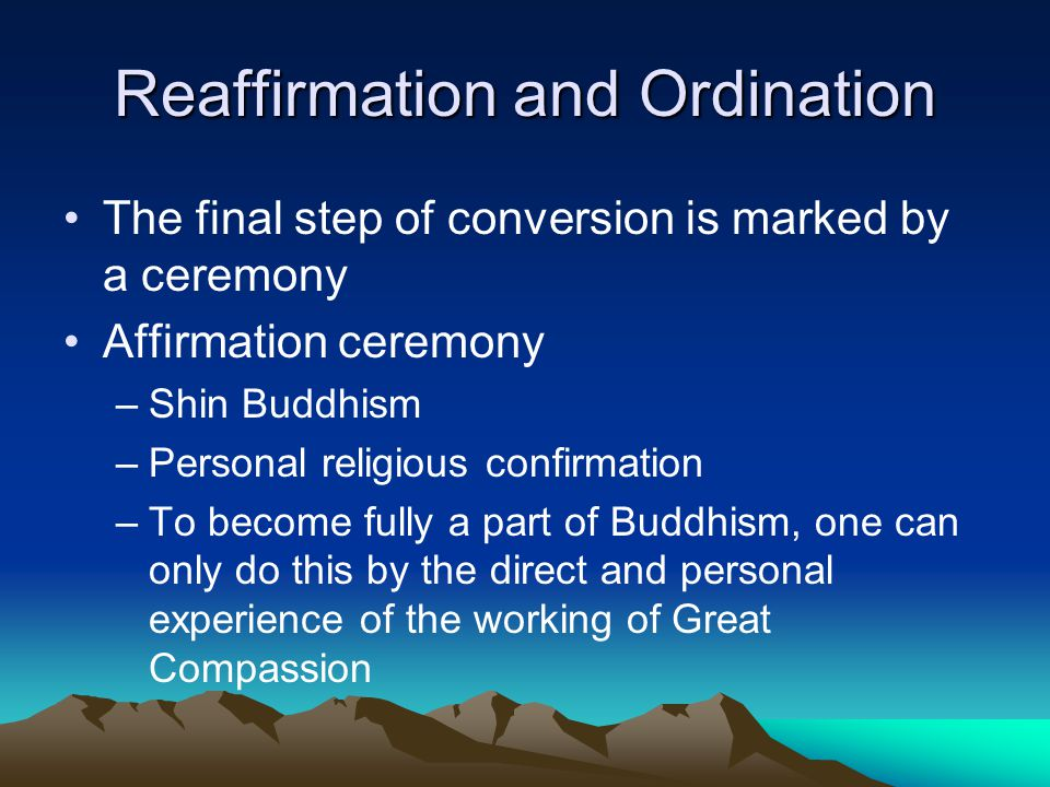 Reaffirmation and Ordination The final step of conversion is marked by a ceremony Affirmation ceremony –Shin Buddhism –Personal religious confirmation