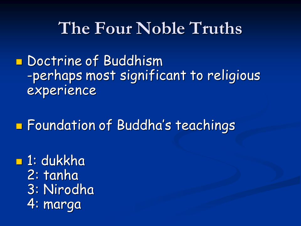 The Four Noble Truths Doctrine of Buddhism -perhaps most significant to religious experience Doctrine of Buddhism -perhaps most significant to religio
