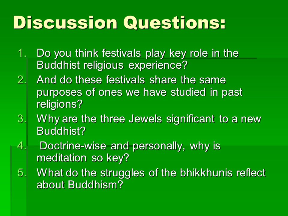 Discussion Questions: 1.Do you think festivals play key role in the Buddhist religious experience? 2.And do these festivals share the same purposes of