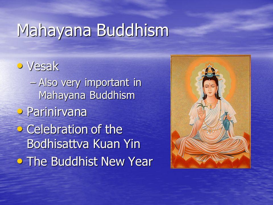 Mahayana Buddhism Vesak Vesak –Also very important in Mahayana Buddhism Parinirvana Parinirvana Celebration of the Bodhisattva Kuan Yin Celebration of the Bodhisattva Kuan Yin The Buddhist New Year The Buddhist New Year
