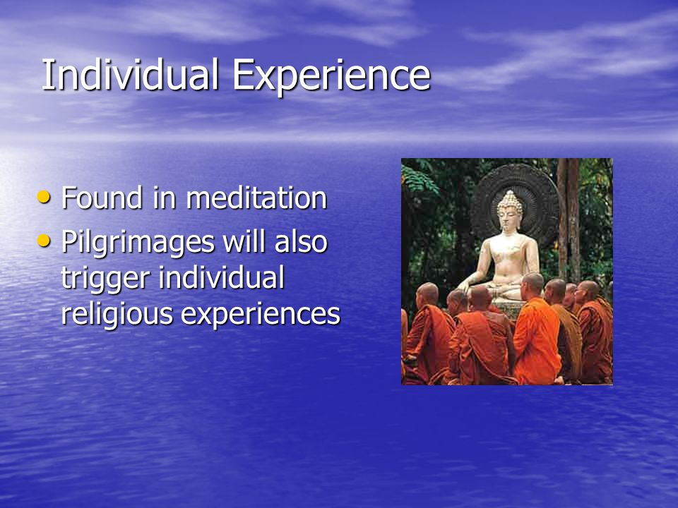 Individual Experience Found in meditation Found in meditation Pilgrimages will also trigger individual religious experiences Pilgrimages will also tri