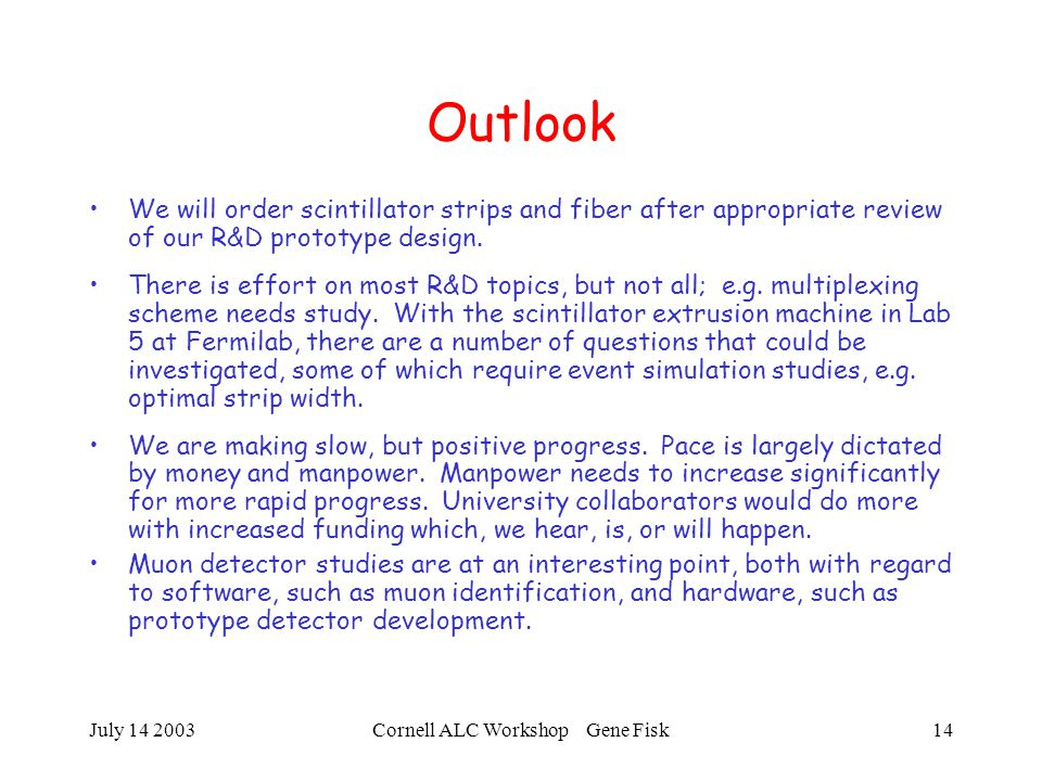 July 14 2003Cornell ALC Workshop Gene Fisk14 Outlook We will order scintillator strips and fiber after appropriate review of our R&D prototype design.