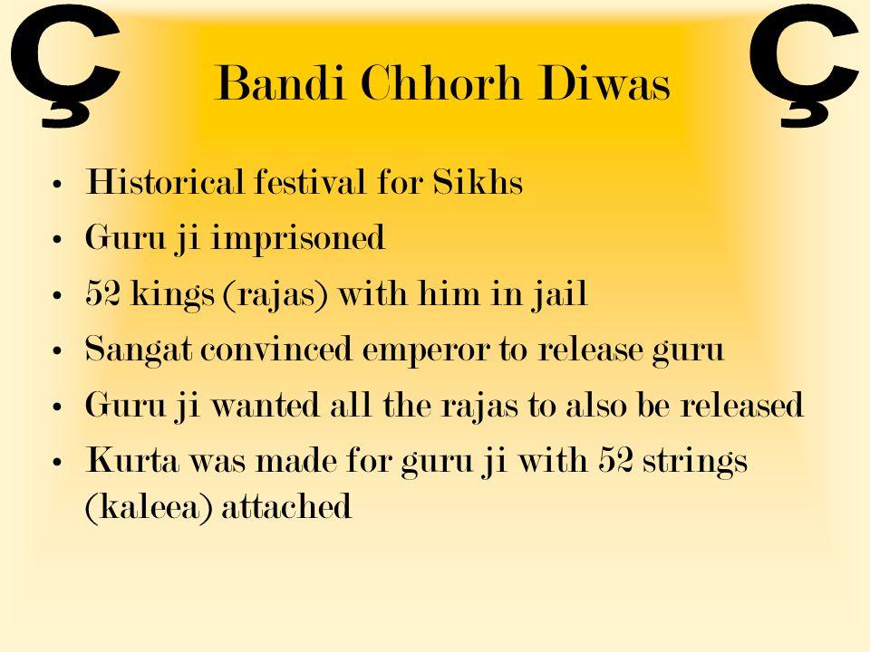 Bandi Chhorh Diwas Historical festival for Sikhs Guru ji imprisoned 52 kings (rajas) with him in jail Sangat convinced emperor to release guru Guru ji wanted all the rajas to also be released Kurta was made for guru ji with 52 strings (kaleea) attached