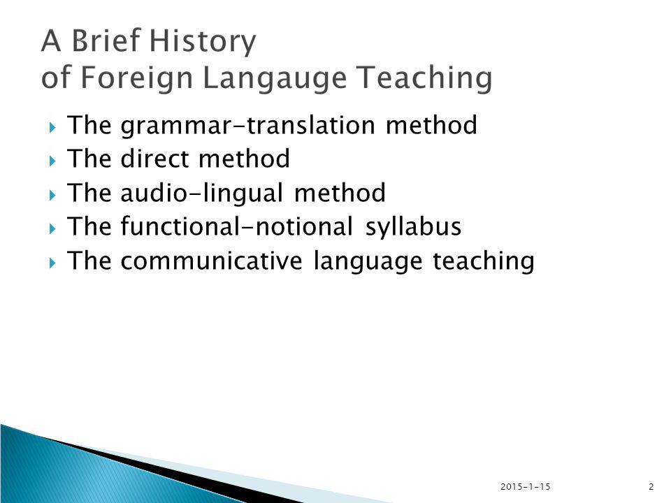 2015-1-153  The Grammar-translation method  Traditional method / classical method; uses translation and grammar study as the main teaching and learning activities; a reflection of the way Latin and Greek were taught; to help Ss read and appreciate foreign language literature; seen as an academic study  focus on grammatical rules, the memorization of vocabulary, the inflection of words, translations of texts, doing written exercises.