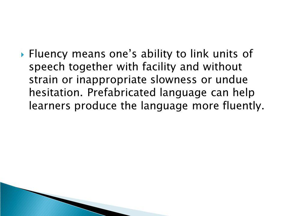  Fluency means one's ability to link units of speech together with facility and without strain or inappropriate slowness or undue hesitation. Prefabr