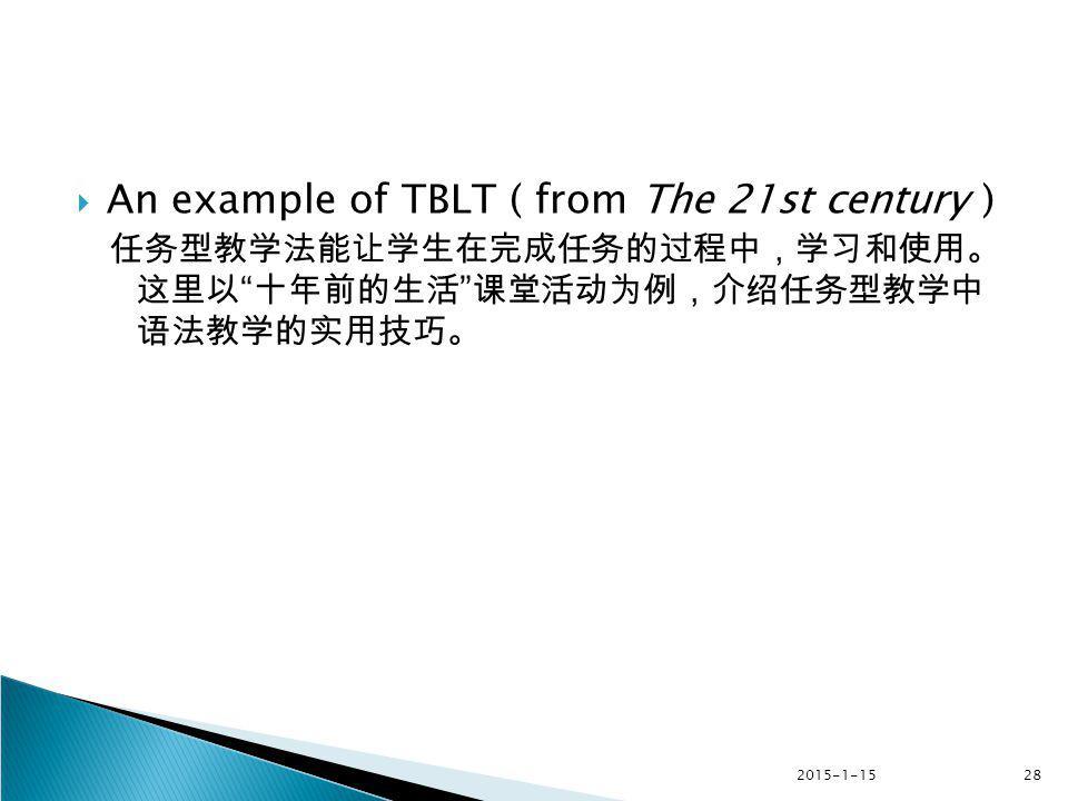 "2015-1-1528  An example of TBLT ( from The 21st century ) 任务型教学法能让学生在完成任务的过程中,学习和使用。 这里以 "" 十年前的生活 "" 课堂活动为例,介绍任务型教学中 语法教学的实用技巧。"