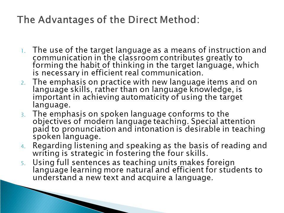 The Advantages of the Direct Method: 1. The use of the target language as a means of instruction and communication in the classroom contributes greatl