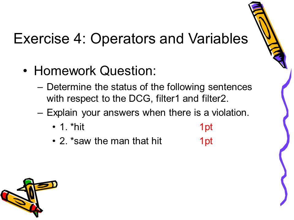 Exercise 4: Operators and Variables Homework Question: –Determine the status of the following sentences with respect to the DCG, filter1 and filter2.