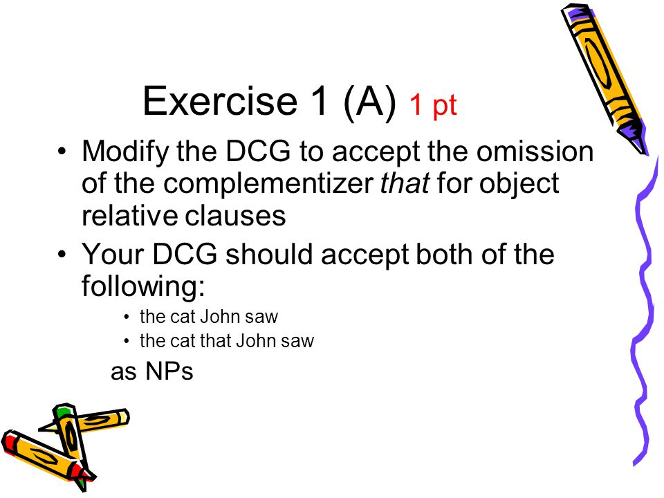 Exercise 1 (A) 1 pt Modify the DCG to accept the omission of the complementizer that for object relative clauses Your DCG should accept both of the fo