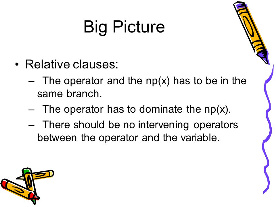Big Picture Relative clauses: –The operator and the np(x) has to be in the same branch. –The operator has to dominate the np(x). –There should be no i