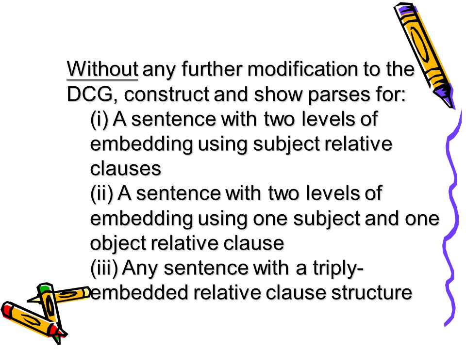 Without any further modification to the DCG, construct and show parses for: (i) A sentence with two levels of embedding using subject relative clauses (ii) A sentence with two levels of embedding using one subject and one object relative clause (iii) Any sentence with a triply- embedded relative clause structure