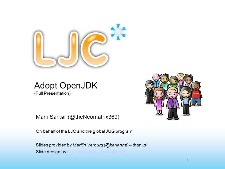 1 Adopt OpenJDK (Full Presentation) Mani Sarkar (@theNeomatrix369) On behalf of the LJC and the global JUG program Slides provided by Martijn Verburg
