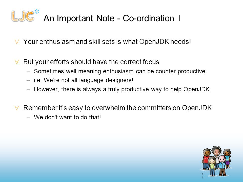 11 An Important Note - Co-ordination I  Your enthusiasm and skill sets is what OpenJDK needs!  But your efforts should have the correct focus –Somet