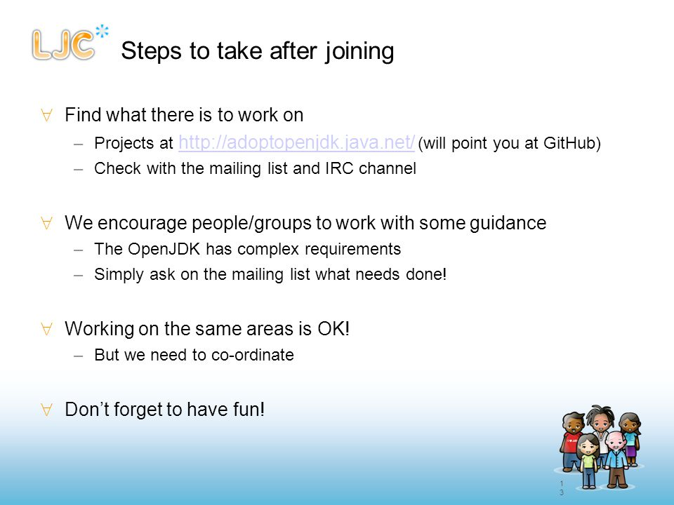 13 Steps to take after joining  Find what there is to work on –Projects at http://adoptopenjdk.java.net/ (will point you at GitHub) http://adoptopenj