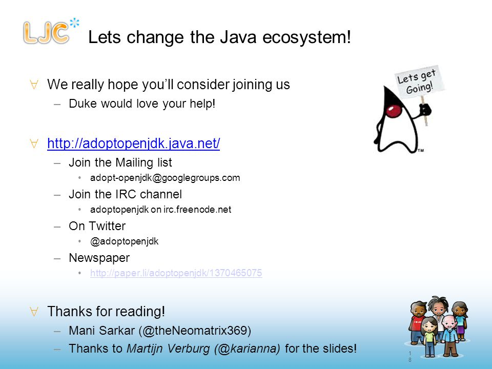 18 Lets change the Java ecosystem!  We really hope you'll consider joining us –Duke would love your help!  http://adoptopenjdk.java.net/ –Join the M
