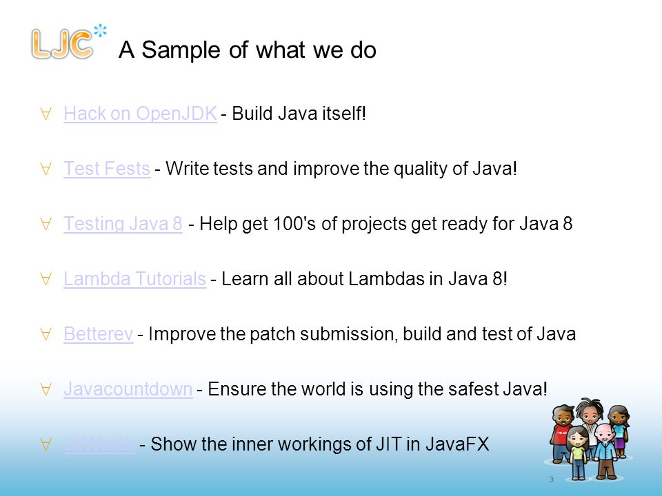 3 A Sample of what we do  Hack on OpenJDK - Build Java itself! Hack on OpenJDK  Test Fests - Write tests and improve the quality of Java! Test Fests